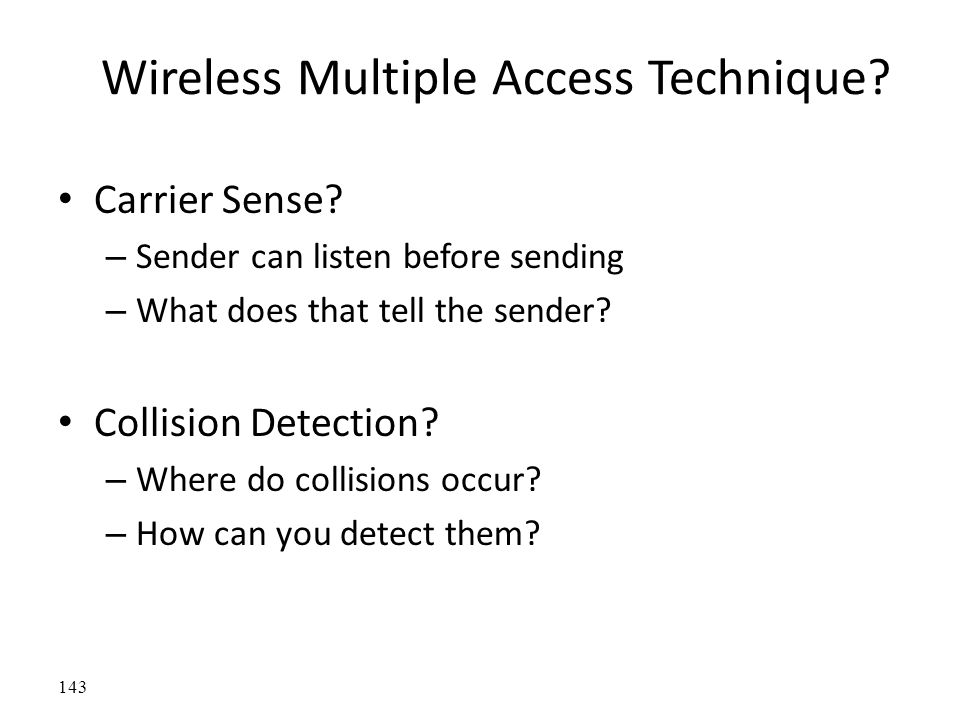 Wireless Multiple Access Technique? Carrier Sense? – Sender can listen before sending – What does that tell the sender? Collision Detection? – Where d