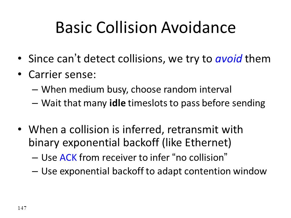 Basic Collision Avoidance Since can't detect collisions, we try to avoid them Carrier sense: – When medium busy, choose random interval – Wait that ma