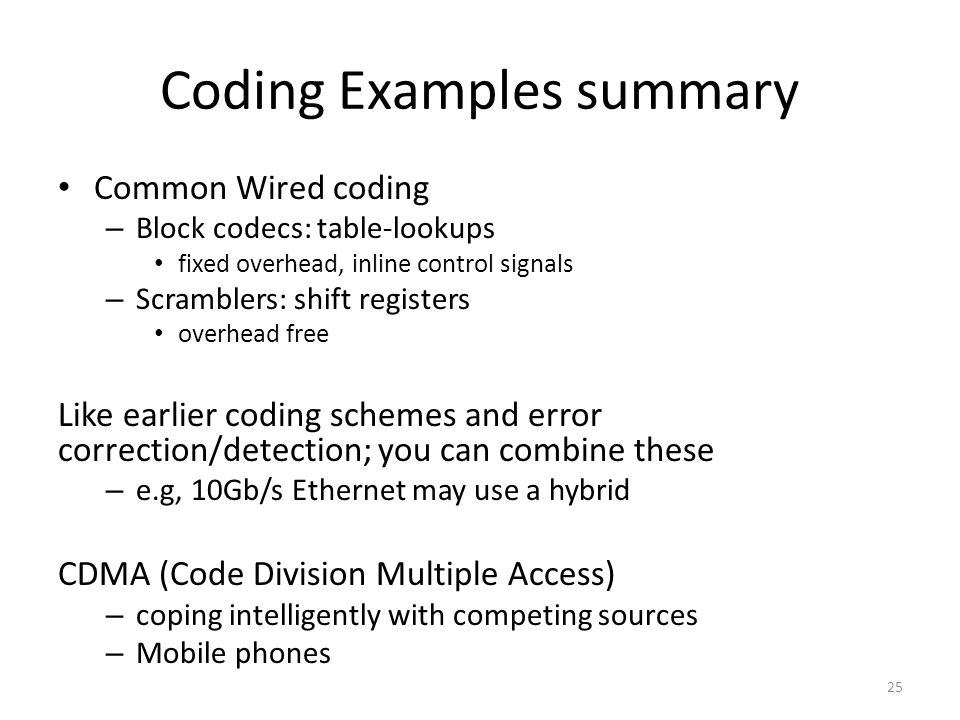 Coding Examples summary Common Wired coding – Block codecs: table-lookups fixed overhead, inline control signals – Scramblers: shift registers overhea