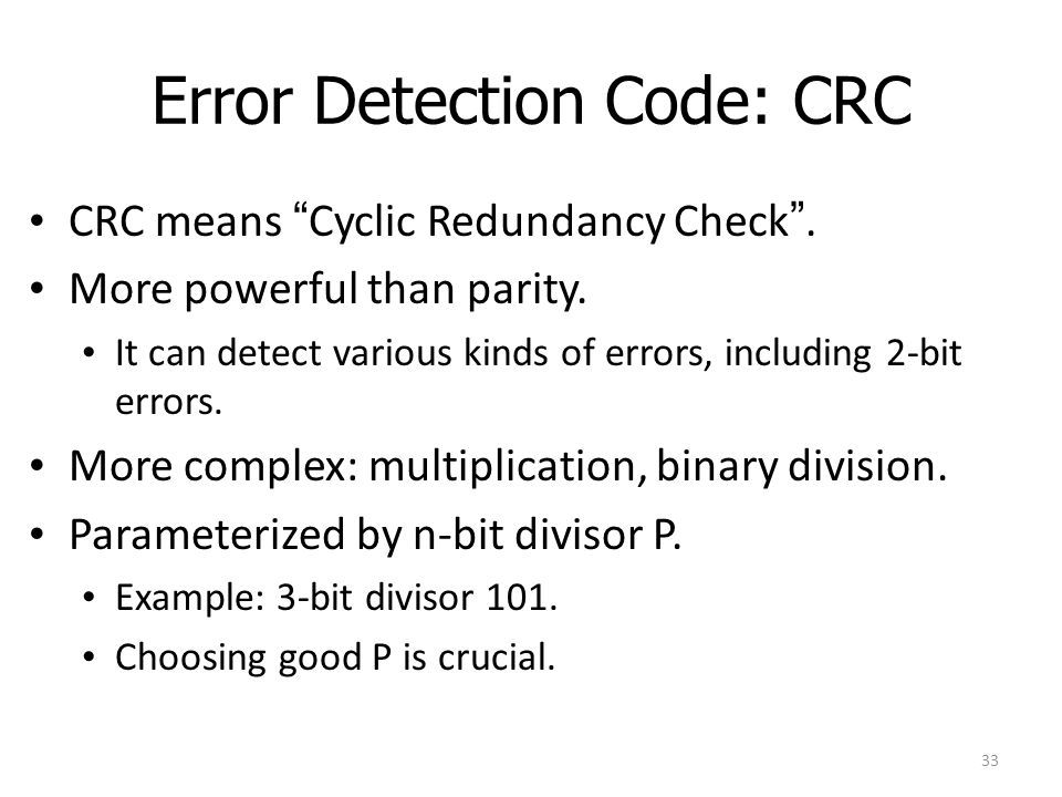 """Error Detection Code: CRC CRC means """"Cyclic Redundancy Check"""". More powerful than parity. It can detect various kinds of errors, including 2-bit error"""