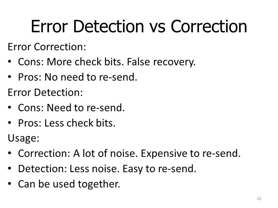 Error Detection vs Correction Error Correction: Cons: More check bits. False recovery. Pros: No need to re-send. Error Detection: Cons: Need to re-sen