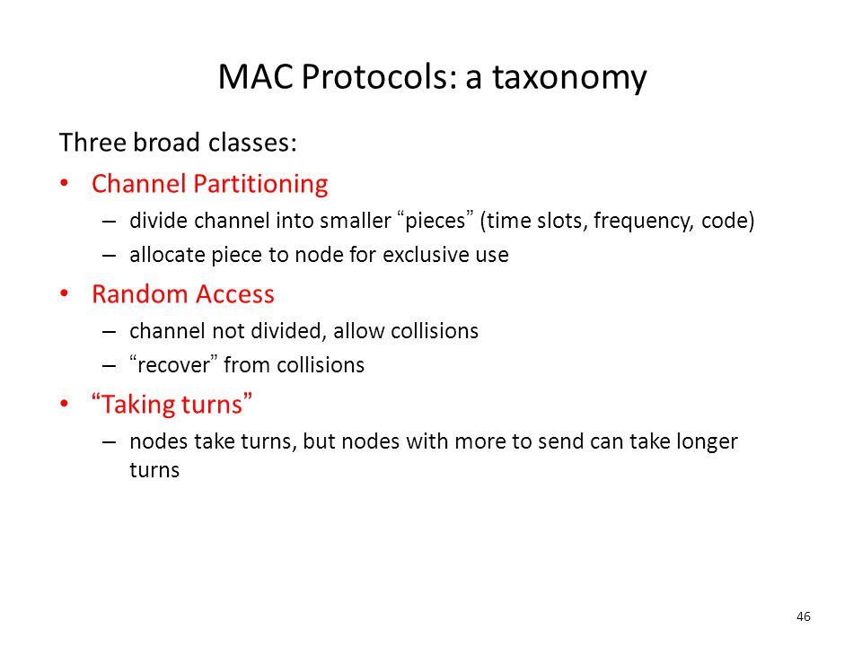 """46 MAC Protocols: a taxonomy Three broad classes: Channel Partitioning – divide channel into smaller """"pieces"""" (time slots, frequency, code) – allocate"""