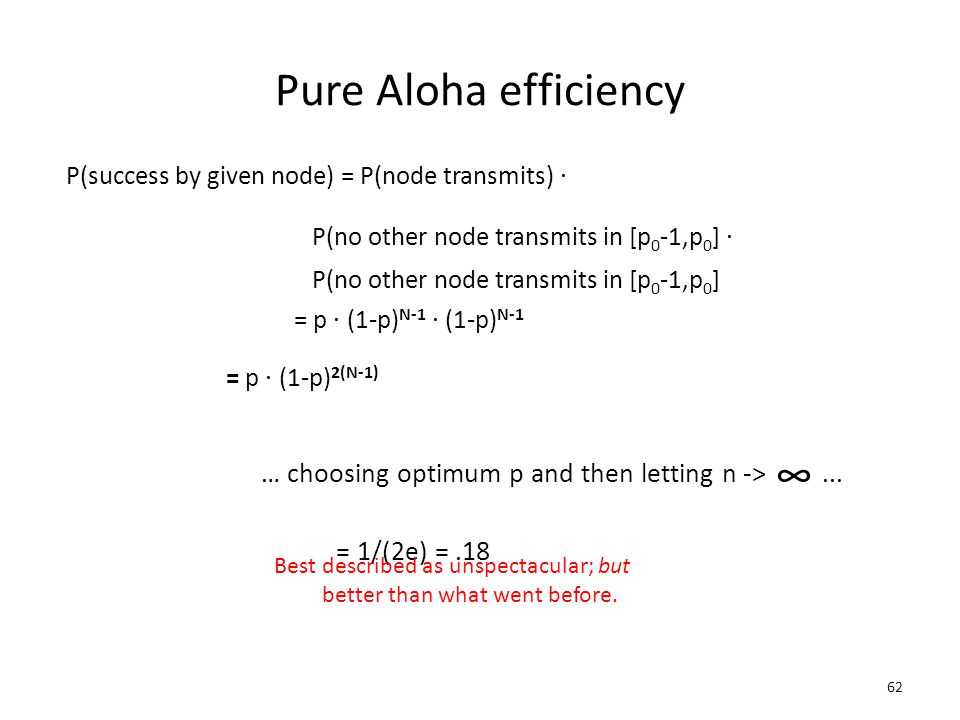 62 Pure Aloha efficiency P(success by given node) = P(node transmits). P(no other node transmits in [p 0 -1,p 0 ]. P(no other node transmits in [p 0 -