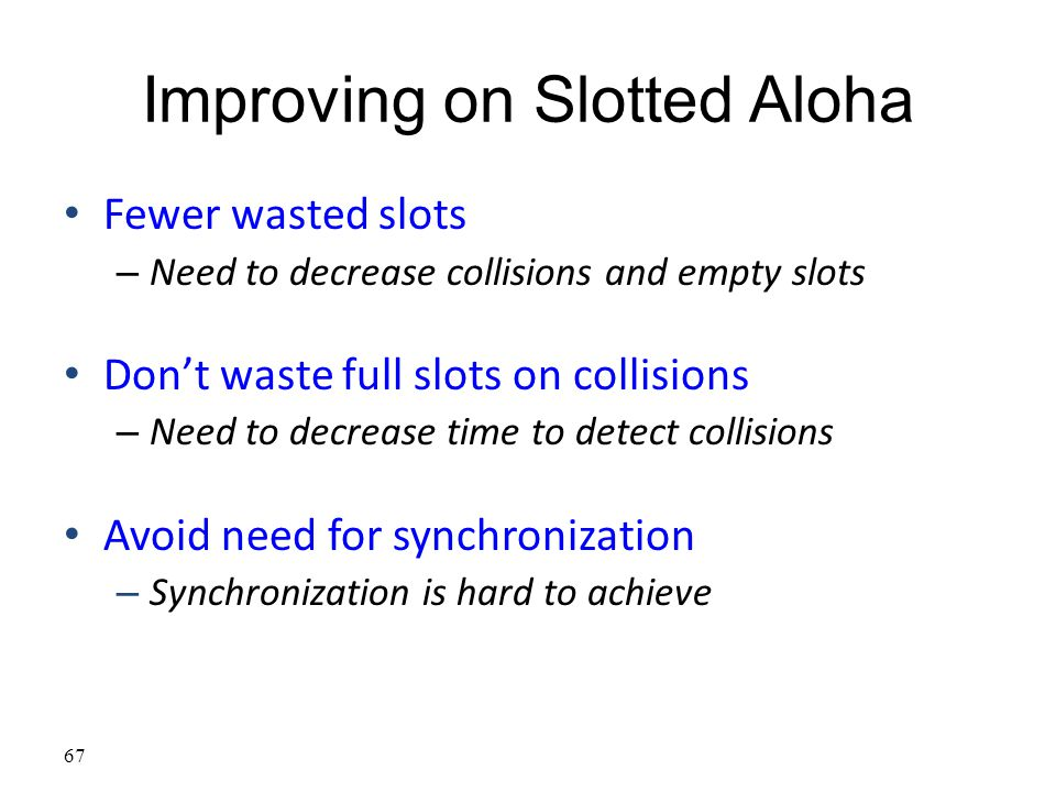 67 Improving on Slotted Aloha Fewer wasted slots – Need to decrease collisions and empty slots Don't waste full slots on collisions – Need to decrease