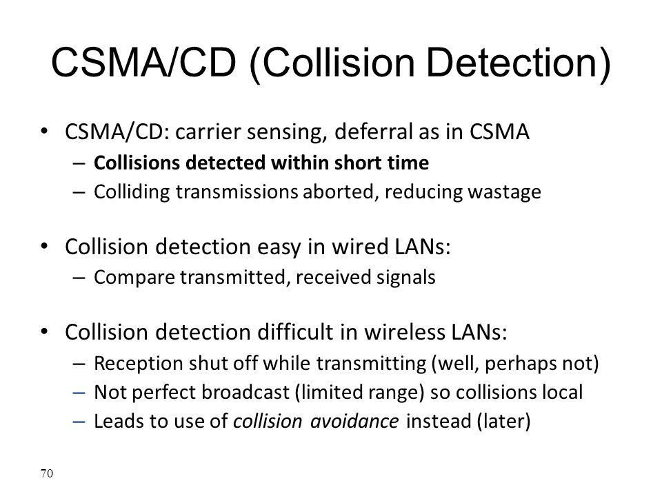 70 CSMA/CD (Collision Detection) CSMA/CD: carrier sensing, deferral as in CSMA – Collisions detected within short time – Colliding transmissions abort