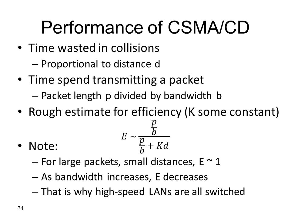 74 Performance of CSMA/CD Time wasted in collisions – Proportional to distance d Time spend transmitting a packet – Packet length p divided by bandwid