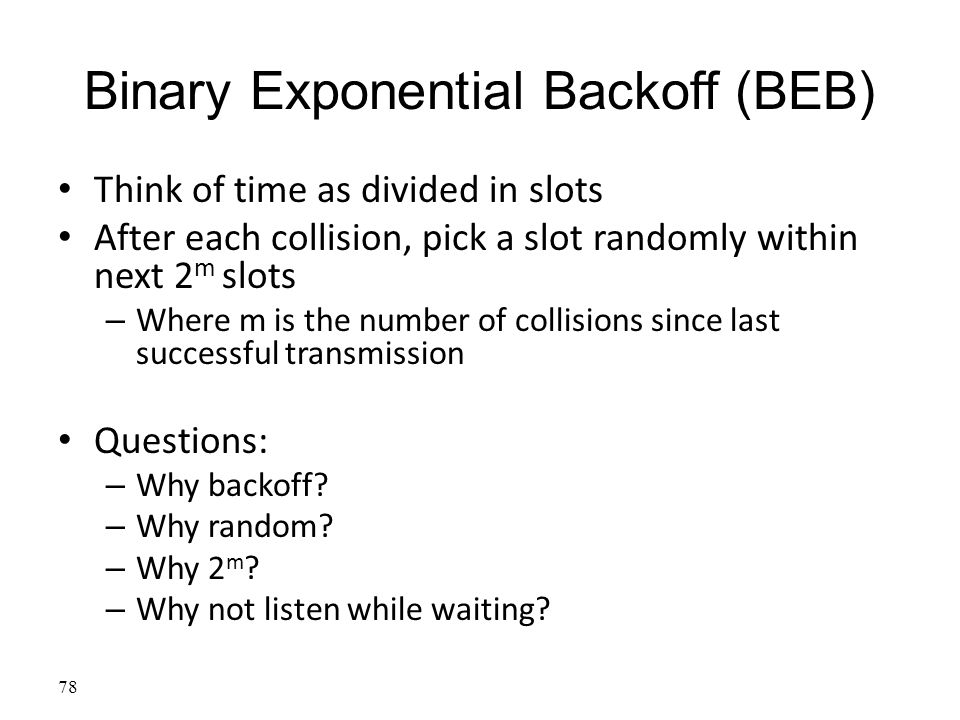 Binary Exponential Backoff (BEB) Think of time as divided in slots After each collision, pick a slot randomly within next 2 m slots – Where m is the n