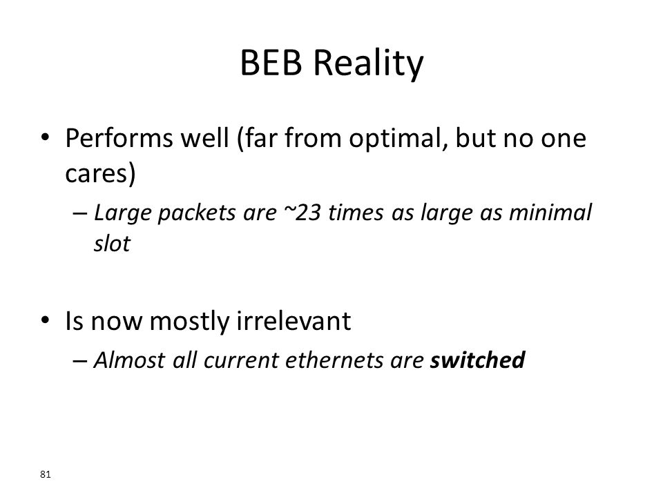 BEB Reality Performs well (far from optimal, but no one cares) – Large packets are ~23 times as large as minimal slot Is now mostly irrelevant – Almos