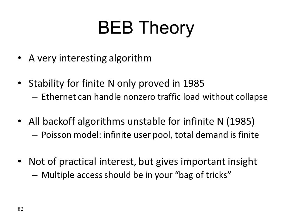 BEB Theory A very interesting algorithm Stability for finite N only proved in 1985 – Ethernet can handle nonzero traffic load without collapse All bac