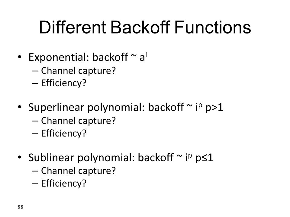 Different Backoff Functions Exponential: backoff ~ a i – Channel capture? – Efficiency? Superlinear polynomial: backoff ~ i p p>1 – Channel capture? –