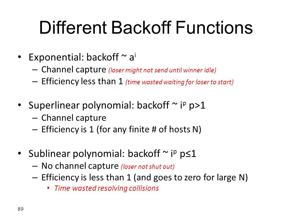 Different Backoff Functions Exponential: backoff ~ a i – Channel capture (loser might not send until winner idle) – Efficiency less than 1 (time waste