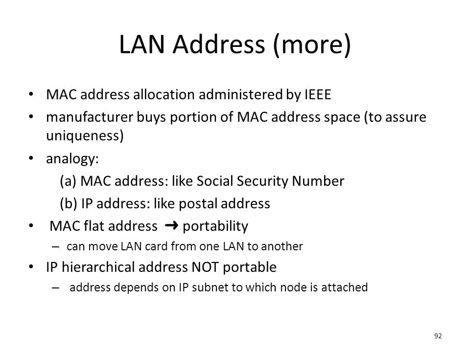 92 LAN Address (more) MAC address allocation administered by IEEE manufacturer buys portion of MAC address space (to assure uniqueness) analogy: (a) M
