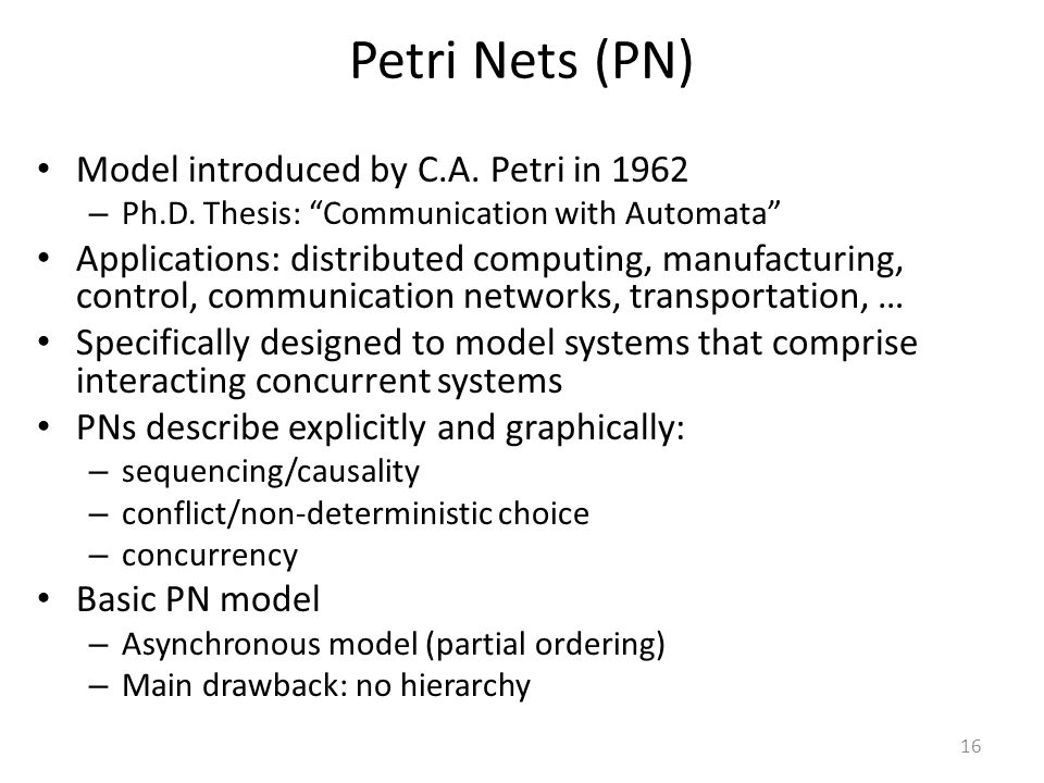 "16 Petri Nets (PN) Model introduced by C.A. Petri in 1962 – Ph.D. Thesis: ""Communication with Automata"" Applications: distributed computing, manufactu"