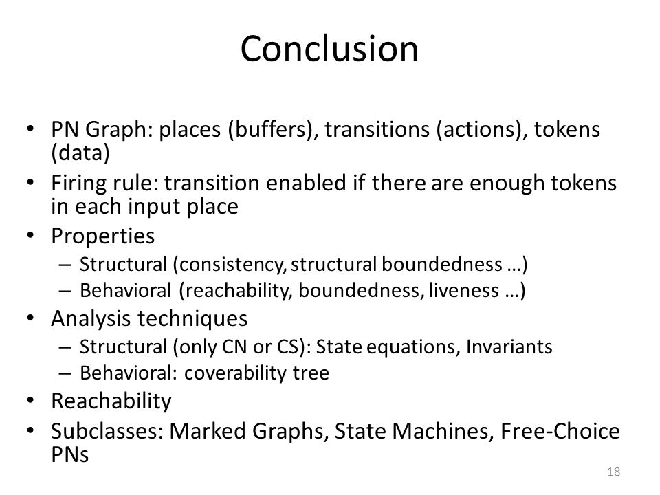 18 Conclusion PN Graph: places (buffers), transitions (actions), tokens (data) Firing rule: transition enabled if there are enough tokens in each inpu