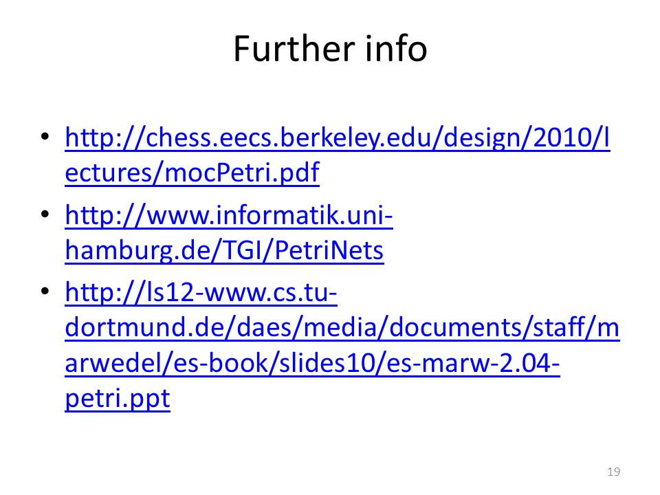 19 Further info http://chess.eecs.berkeley.edu/design/2010/l ectures/mocPetri.pdf http://chess.eecs.berkeley.edu/design/2010/l ectures/mocPetri.pdf ht