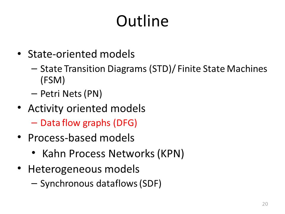20 Outline State-oriented models – State Transition Diagrams (STD)/ Finite State Machines (FSM) – Petri Nets (PN) Activity oriented models – Data flow