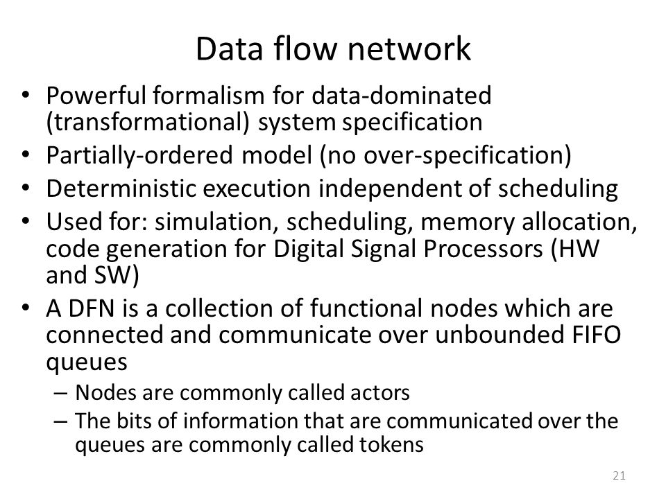 Data flow network Powerful formalism for data-dominated (transformational) system specification Partially-ordered model (no over-specification) Determ
