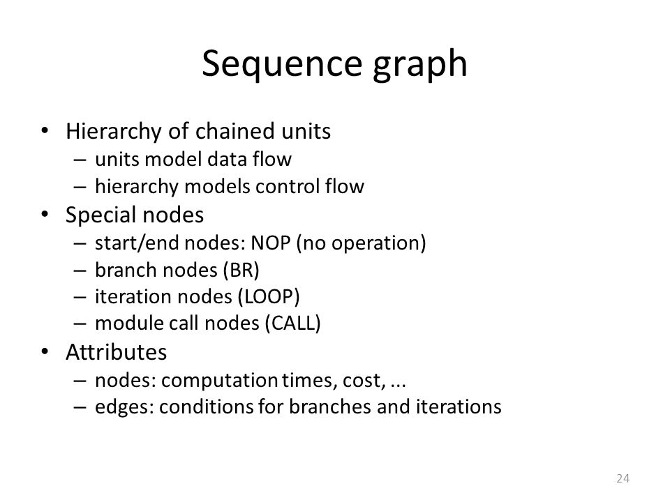 Sequence graph Hierarchy of chained units – units model data flow – hierarchy models control flow Special nodes – start/end nodes: NOP (no operation)