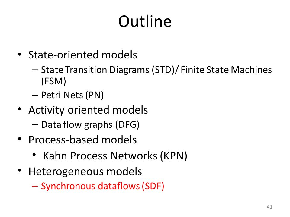 41 Outline State-oriented models – State Transition Diagrams (STD)/ Finite State Machines (FSM) – Petri Nets (PN) Activity oriented models – Data flow