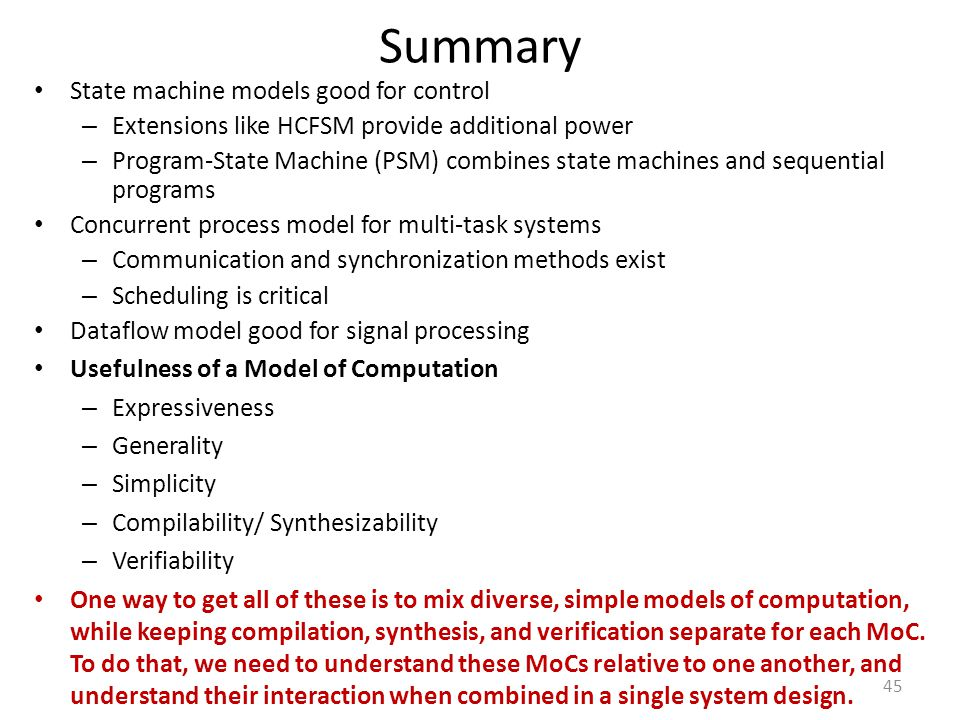 Summary State machine models good for control – Extensions like HCFSM provide additional power – Program-State Machine (PSM) combines state machines a