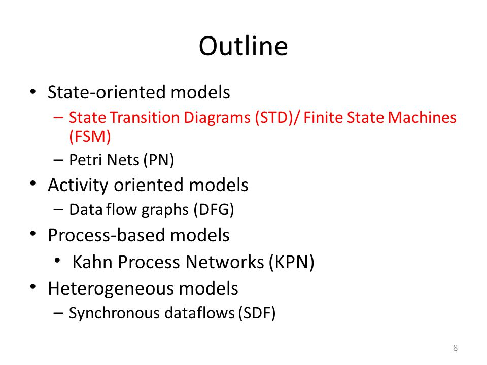 29 Outline State-oriented models – State Transition Diagrams (STD)/ Finite State Machines (FSM) – Petri Nets (PN) Activity oriented models – Data flow graphs (DFG) Process-based models Kahn Process Networks (KPN) Heterogeneous models – Synchronous dataflows (SDF)