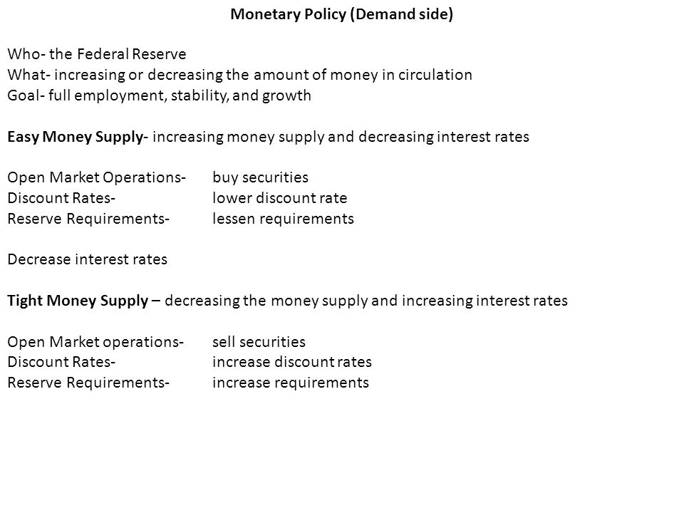 Monetary Policy (Demand side) Who- the Federal Reserve What- increasing or decreasing the amount of money in circulation Goal- full employment, stability, and growth Easy Money Supply- increasing money supply and decreasing interest rates Open Market Operations- buy securities Discount Rates- lower discount rate Reserve Requirements- lessen requirements Decrease interest rates Tight Money Supply – decreasing the money supply and increasing interest rates Open Market operations- sell securities Discount Rates- increase discount rates Reserve Requirements- increase requirements