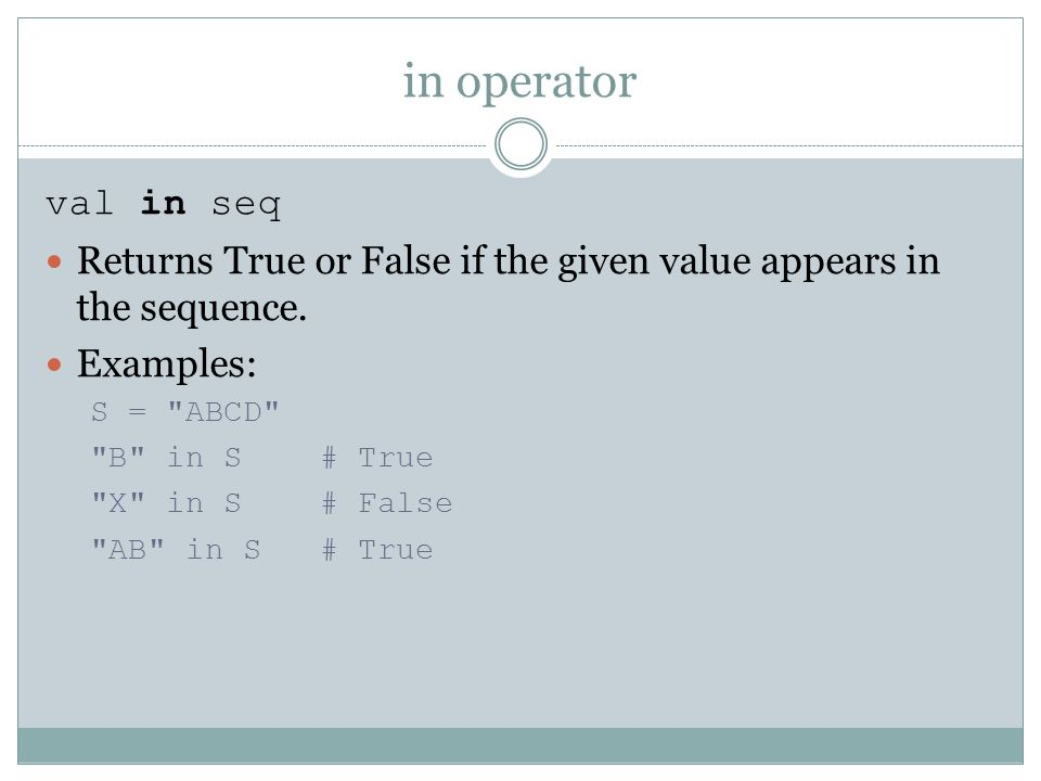 in operator val in seq Returns True or False if the given value appears in the sequence.