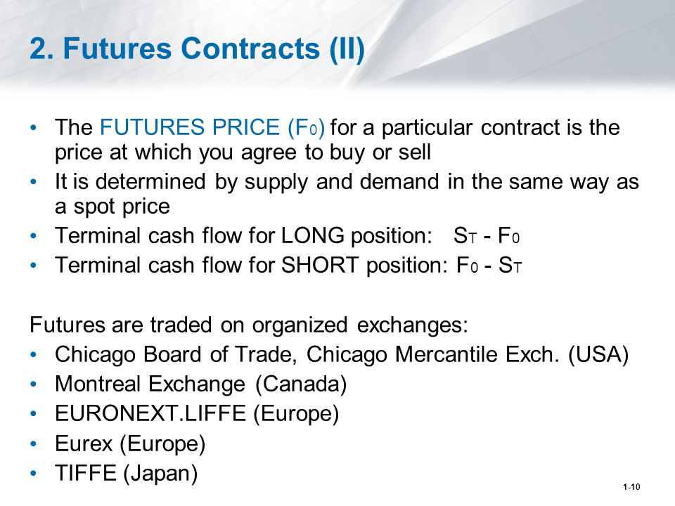 1-10 2. Futures Contracts (II) The FUTURES PRICE (F 0 ) for a particular contract is the price at which you agree to buy or sell It is determined by s