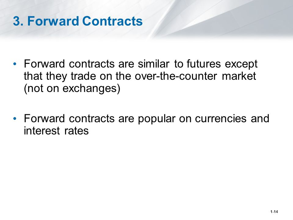 1-14 3. Forward Contracts Forward contracts are similar to futures except that they trade on the over-the-counter market (not on exchanges) Forward co