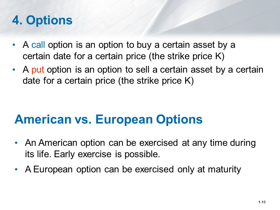 1-15 4. Options A call option is an option to buy a certain asset by a certain date for a certain price (the strike price K) A put option is an option