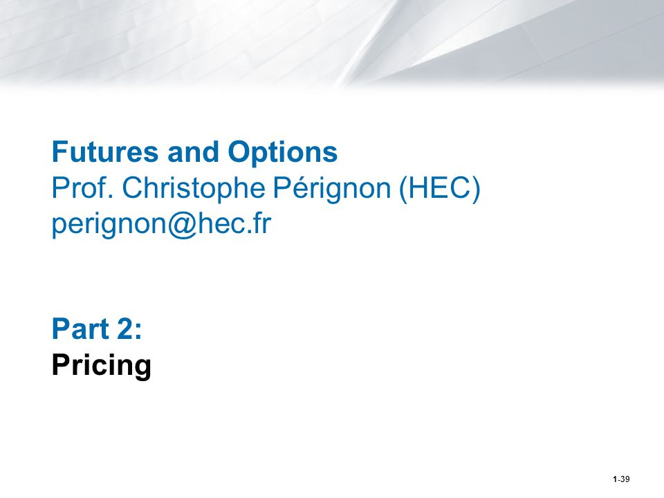 1-39 Futures and Options Prof. Christophe Pérignon (HEC) perignon@hec.fr Part 2: Pricing