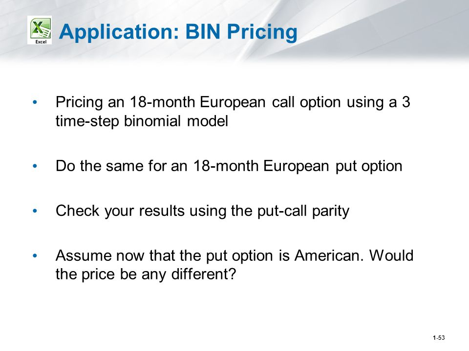 1-53 Application: BIN Pricing Pricing an 18-month European call option using a 3 time-step binomial model Do the same for an 18-month European put option Check your results using the put-call parity Assume now that the put option is American.