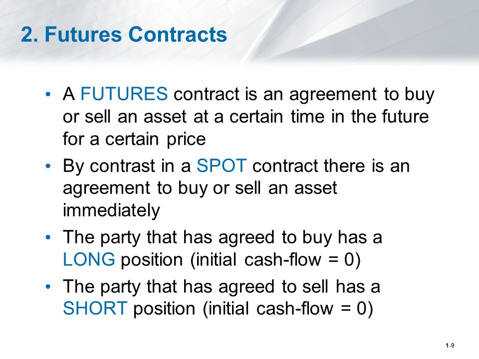 1-9 2. Futures Contracts A FUTURES contract is an agreement to buy or sell an asset at a certain time in the future for a certain price By contrast in