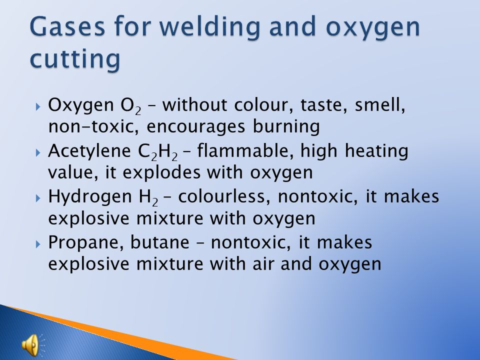  Oxygen O 2 – without colour, taste, smell, non-toxic, encourages burning  Acetylene C 2 H 2 – flammable, high heating value, it explodes with oxygen  Hydrogen H 2 – colourless, nontoxic, it makes explosive mixture with oxygen  Propane, butane – nontoxic, it makes explosive mixture with air and oxygen