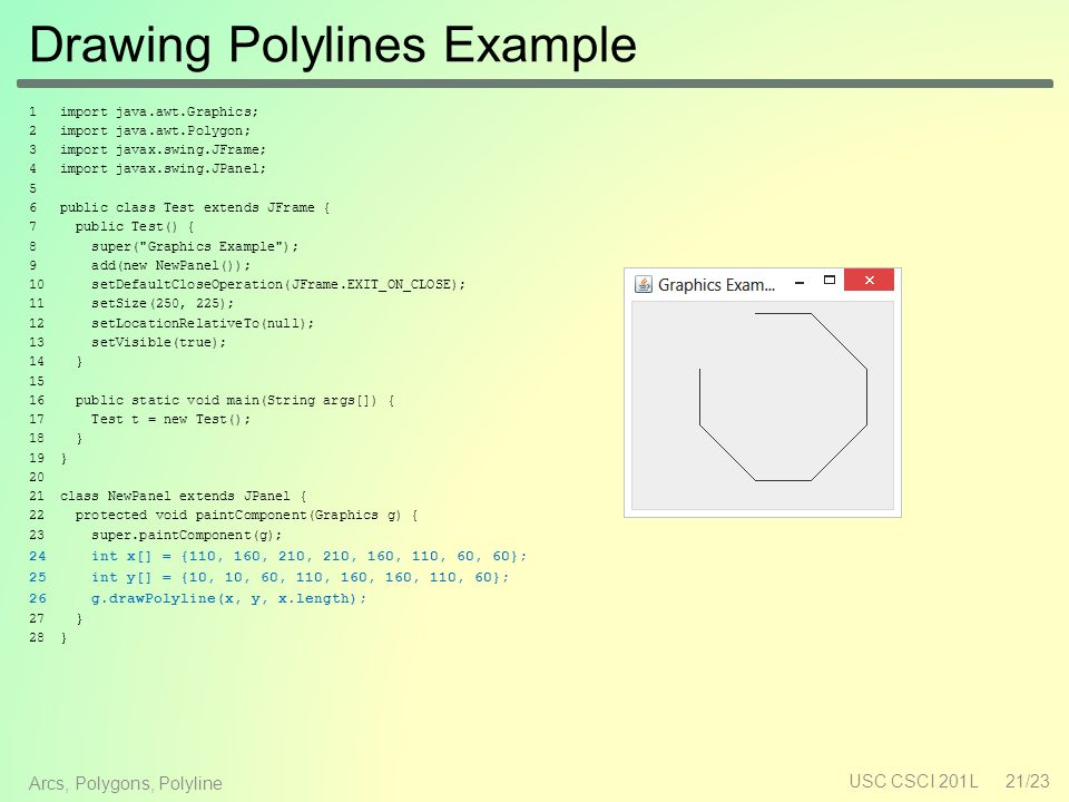 Drawing Polylines Example 1 import java.awt.Graphics; 2 import java.awt.Polygon; 3 import javax.swing.JFrame; 4 import javax.swing.JPanel; 5 6 public class Test extends JFrame { 7 public Test() { 8 super( Graphics Example ); 9 add(new NewPanel()); 10 setDefaultCloseOperation(JFrame.EXIT_ON_CLOSE); 11 setSize(250, 225); 12 setLocationRelativeTo(null); 13 setVisible(true); 14 } 15 16 public static void main(String args[]) { 17 Test t = new Test(); 18 } 19 } 20 21 class NewPanel extends JPanel { 22 protected void paintComponent(Graphics g) { 23 super.paintComponent(g); 24 int x[] = {110, 160, 210, 210, 160, 110, 60, 60}; 25 int y[] = {10, 10, 60, 110, 160, 160, 110, 60}; 26 g.drawPolyline(x, y, x.length); 27 } 28 } USC CSCI 201L21/23 Arcs, Polygons, Polyline