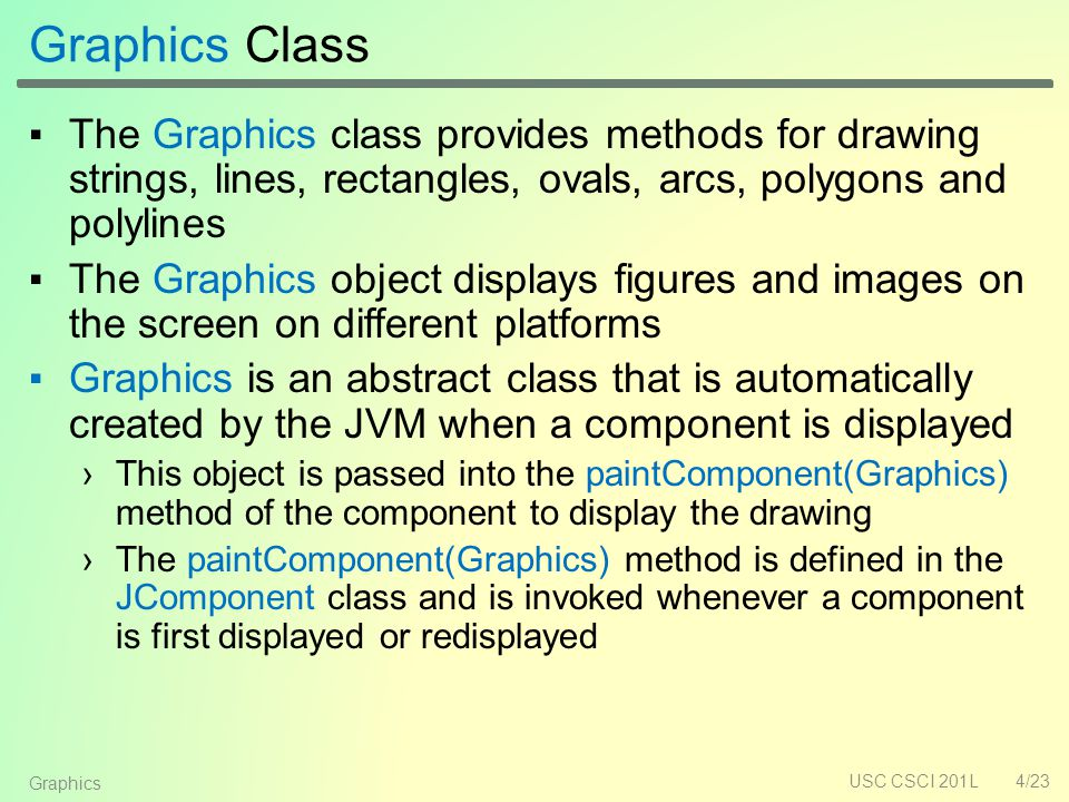 Graphics Class ▪The Graphics class provides methods for drawing strings, lines, rectangles, ovals, arcs, polygons and polylines ▪The Graphics object displays figures and images on the screen on different platforms ▪Graphics is an abstract class that is automatically created by the JVM when a component is displayed ›This object is passed into the paintComponent(Graphics) method of the component to display the drawing ›The paintComponent(Graphics) method is defined in the JComponent class and is invoked whenever a component is first displayed or redisplayed USC CSCI 201L4/23 Graphics