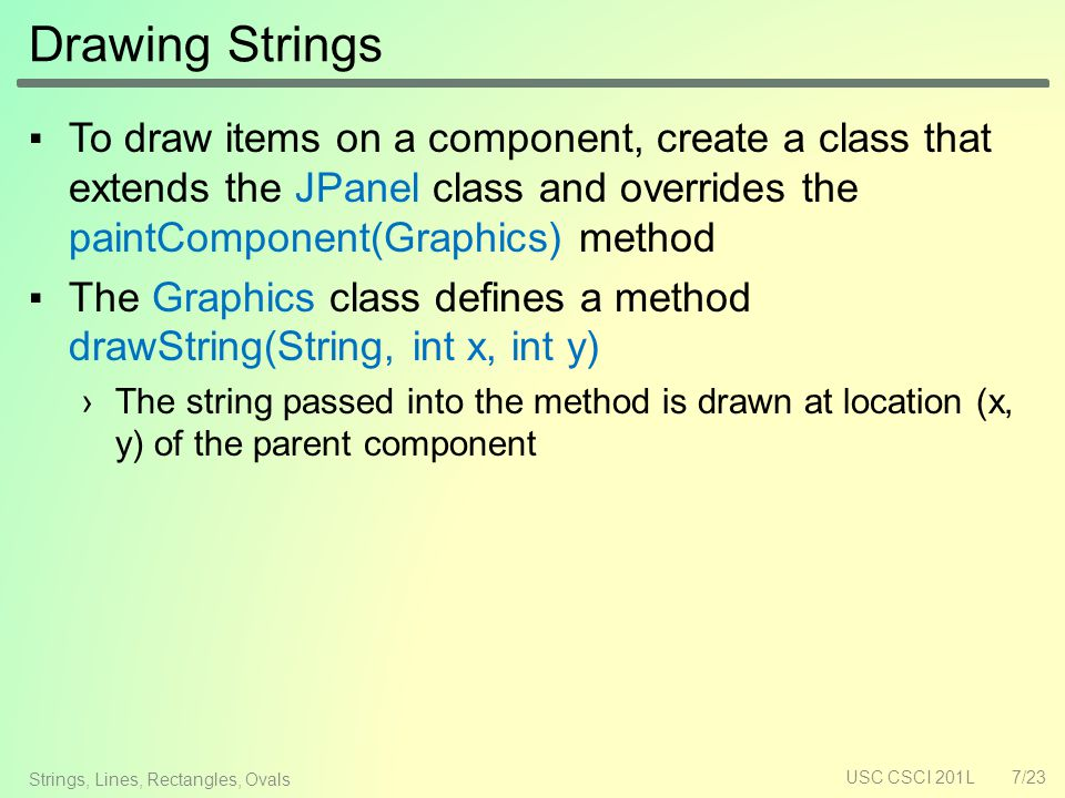 Drawing Strings ▪To draw items on a component, create a class that extends the JPanel class and overrides the paintComponent(Graphics) method ▪The Graphics class defines a method drawString(String, int x, int y) ›The string passed into the method is drawn at location (x, y) of the parent component USC CSCI 201L7/23 Strings, Lines, Rectangles, Ovals