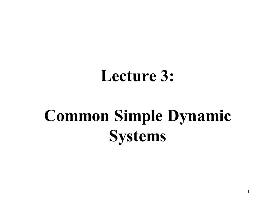 Lecture 3: Common Simple Dynamic Systems 1