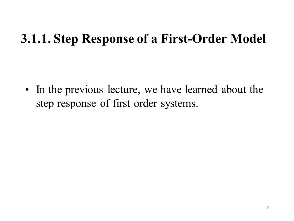 3.1.1. Step Response of a First-Order Model In the previous lecture, we have learned about the step response of first order systems. 5