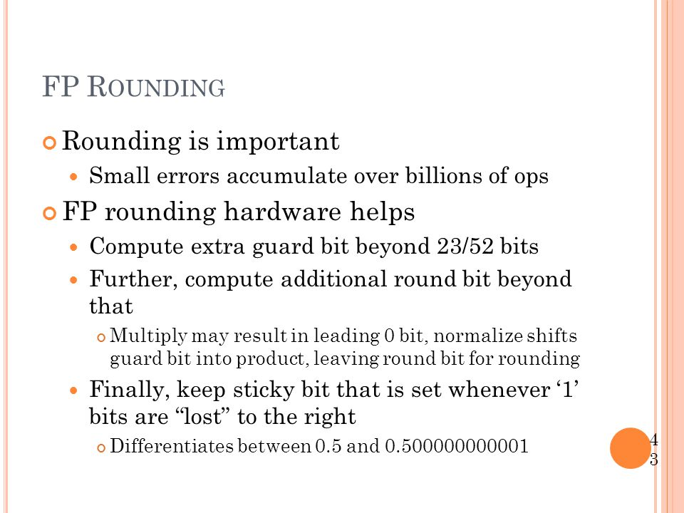 FP R OUNDING Rounding is important Small errors accumulate over billions of ops FP rounding hardware helps Compute extra guard bit beyond 23/52 bits F