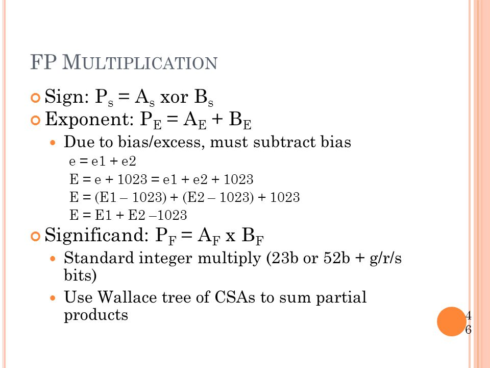 FP M ULTIPLICATION Sign: P s = A s xor B s Exponent: P E = A E + B E Due to bias/excess, must subtract bias e = e1 + e2 E = e + 1023 = e1 + e2 + 1023