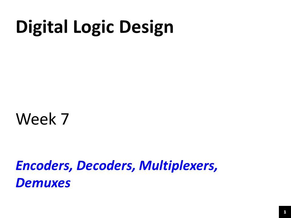 1 Digital Logic Design Week 7 Encoders, Decoders, Multiplexers, Demuxes