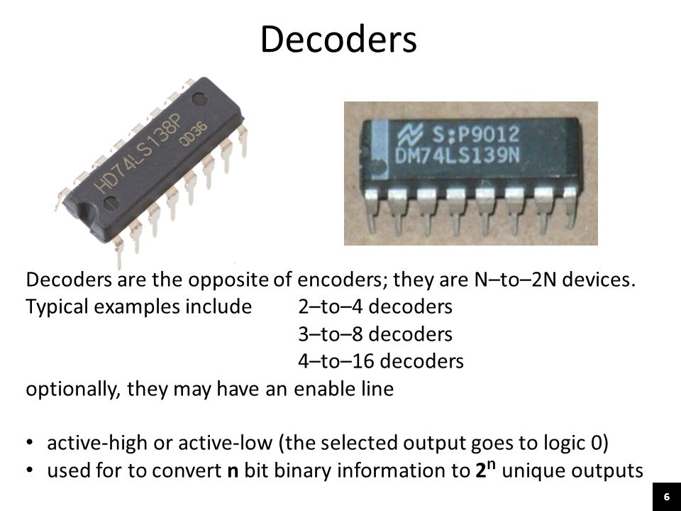 6 Decoders Decoders are the opposite of encoders; they are N–to–2N devices. Typical examples include 2–to–4 decoders 3–to–8 decoders 4–to–16 decoders