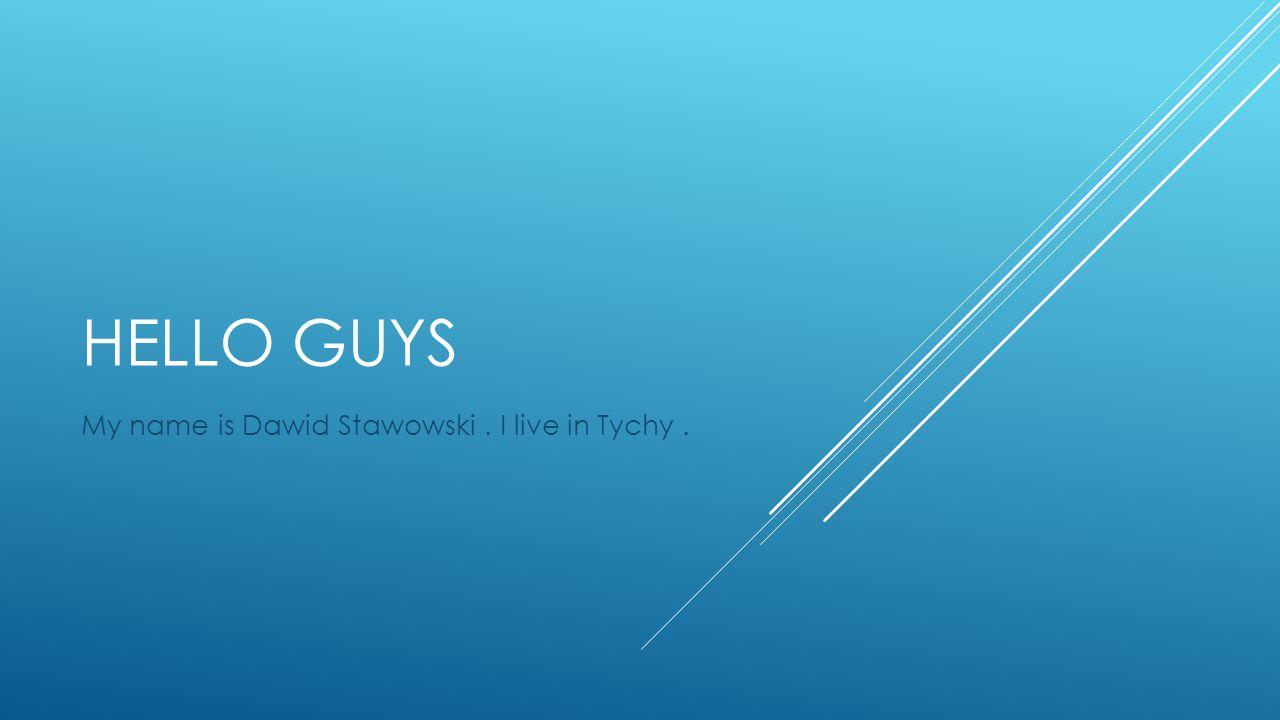 HELLO GUYS My name is Dawid Stawowski. I live in Tychy.