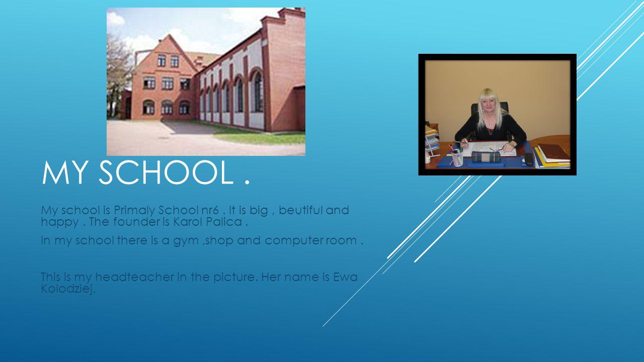 MY SCHOOL. My school is Primaly School nr6. It is big, beutiful and happy.