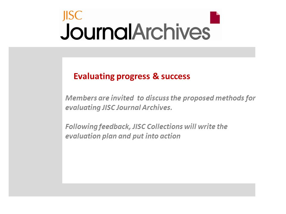 Evaluating progress & success Members are invited to discuss the proposed methods for evaluating JISC Journal Archives.