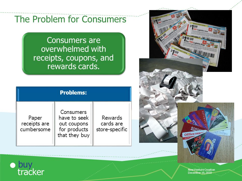 New Venture Creation December 10, 2010 tracker buy The Problem for Consumers Problems: Paper receipts are cumbersome Consumers have to seek out coupons for products that they buy Rewards cards are store-specific Consumers are overwhelmed with receipts, coupons, and rewards cards.