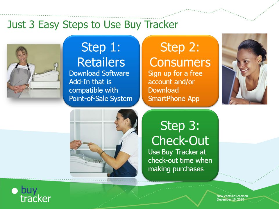 New Venture Creation December 10, 2010 tracker buy Just 3 Easy Steps to Use Buy Tracker Step 1: Retailers Download Software Add-In that is compatible with Point-of-Sale System Step 1: Retailers Download Software Add-In that is compatible with Point-of-Sale System Step 2: Consumers Sign up for a free account and/or Download SmartPhone App Step 2: Consumers Sign up for a free account and/or Download SmartPhone App Step 3: Check-Out Use Buy Tracker at check-out time when making purchases Step 3: Check-Out Use Buy Tracker at check-out time when making purchases
