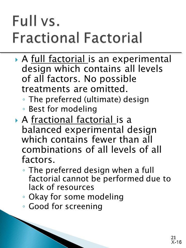 21  A full factorial is an experimental design which contains all levels of all factors. No possible treatments are omitted. ◦ The preferred (ultimat