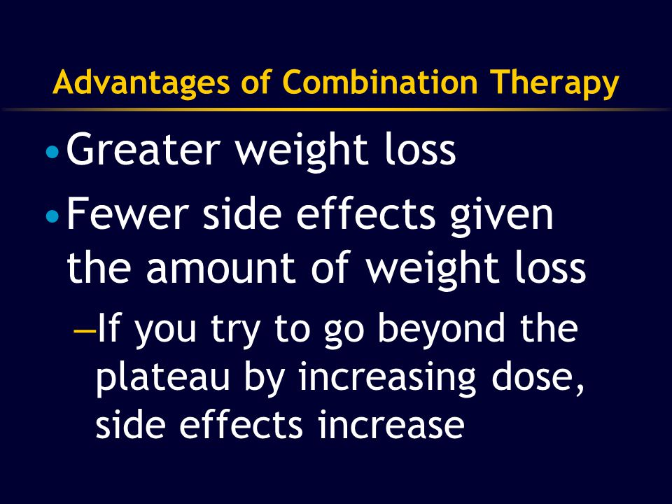 12 Advantages of Combination Therapy Greater weight loss Fewer side effects given the amount of weight loss – If you try to go beyond the plateau by i